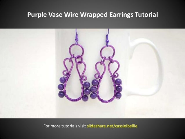 Purple Vase Wire Wrapped Earrings Tutorial For more tutorials visit slideshare.net/cassieibellie
