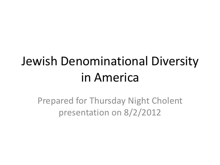 Jewish Denominational Diversity          in America  Prepared for Thursday Night Cholent       presentation on 8/2/2012