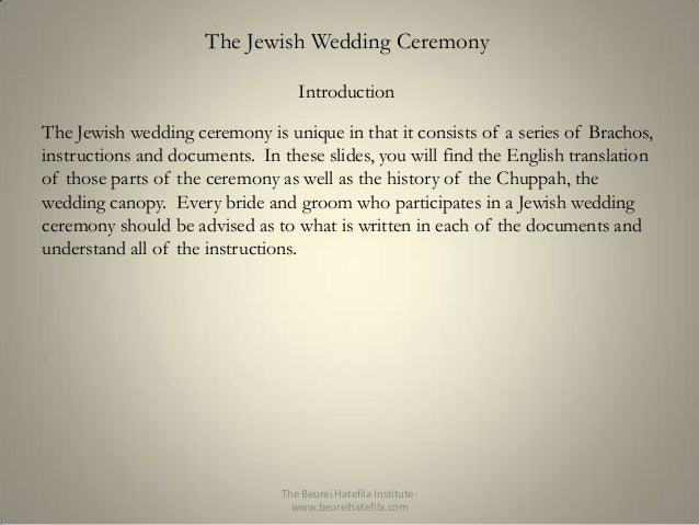 The Jewish Wedding Ceremony Introduction The Jewish wedding ceremony is unique in that it consists of a series of Brachos,...