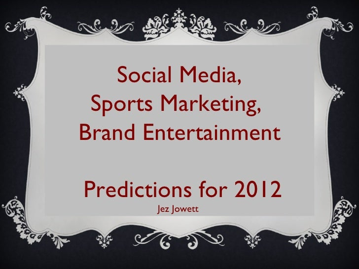 Social Media, Sports Marketing,  Brand Entertainment Predictions for 2012 Jez Jowett