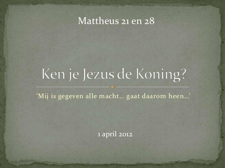 Mattheus 21 en 28'Mij is gegeven alle macht… gaat daarom heen…'                  1 april 2012