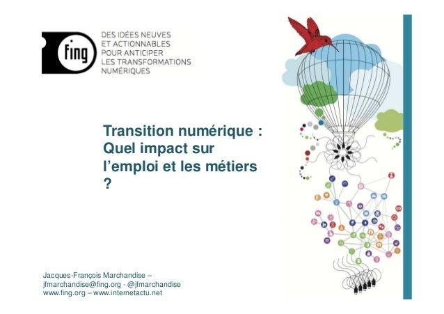 Transition numérique : Quel impact sur l'emploi et les métiers ? Jacques-François Marchandise – jfmarchandise@fing.org - @...