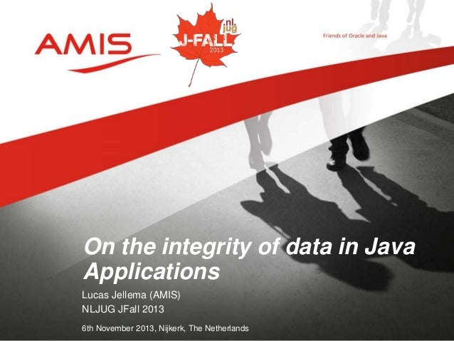On the integrity of data in Java Applications Lucas Jellema (AMIS) NLJUG JFall 2013 6th November 2013, Nijkerk, The Nether...