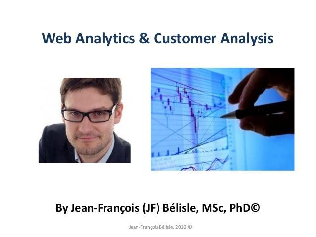 Web Analytics & Customer Analysis By Jean-François (JF) Bélisle, MSc, PhD©               Jean-François Bélisle, 2012 ©