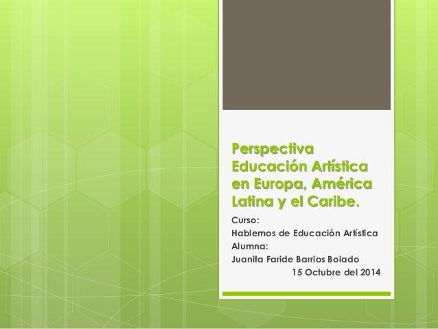 Perspectiva  Educación Artística  en Europa, América  Latina y el Caribe.  Curso:  Hablemos de Educación Artística  Alumna...