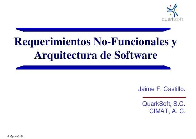 Requerimientos No-Funcionales y Arquitectura de Software Jaime F. Castillo. QuarkSoft, S.C. CIMAT, A. C.  © QuarkSoft