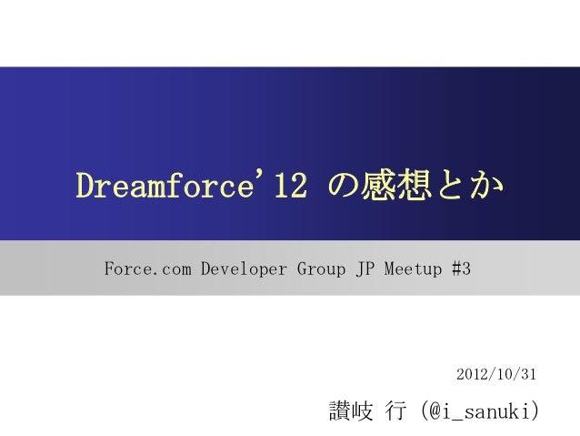 Dreamforce12 の感想とか Force.com Developer Group JP Meetup #3                                     2012/10/31                  ...