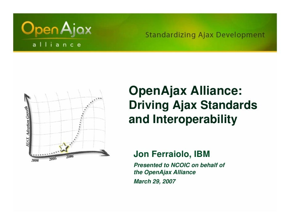 OpenAjax Alliance: Driving Ajax Standards and Interoperability  Jon Ferraiolo, IBM Presented to NCOIC on behalf of the Ope...