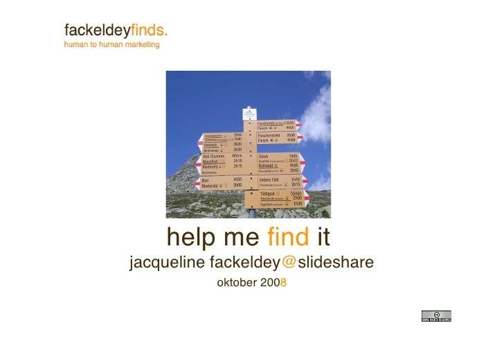 help me find it jacqueline fackeldey@slideshare            oktober 2008