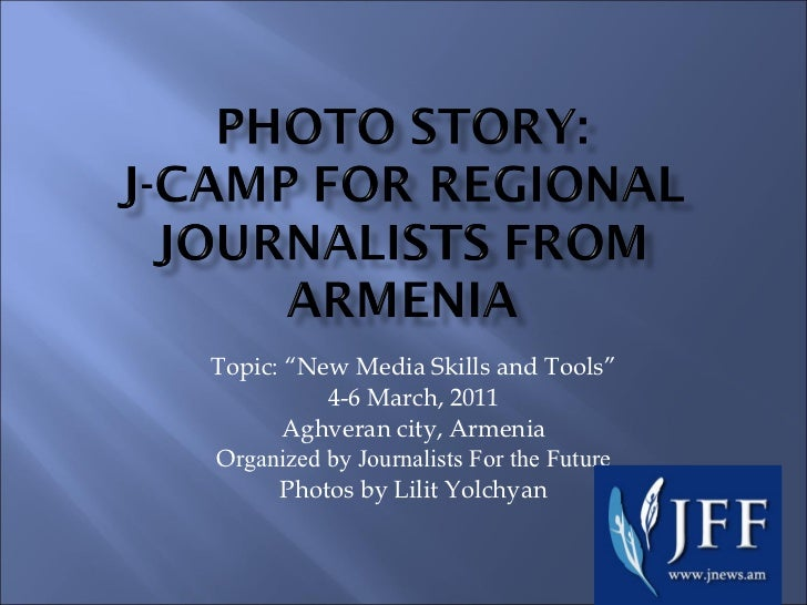 """Topic: """"New Media Skills and Tools"""" 4-6 March, 2011 Aghveran city, Armenia O rganized by Journalists For the Future Photos..."""