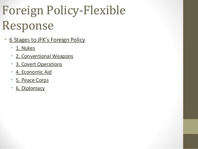Foreign Policy-FlexibleResponse• 6 Stages to JFK's Foreign Policy  •   1. Nukes  •   2. Conventional Weapons  •   3. Cover...