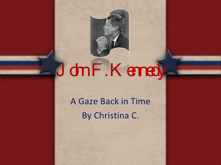 John F. Kennedy A Gaze Back in Time By Christina C.