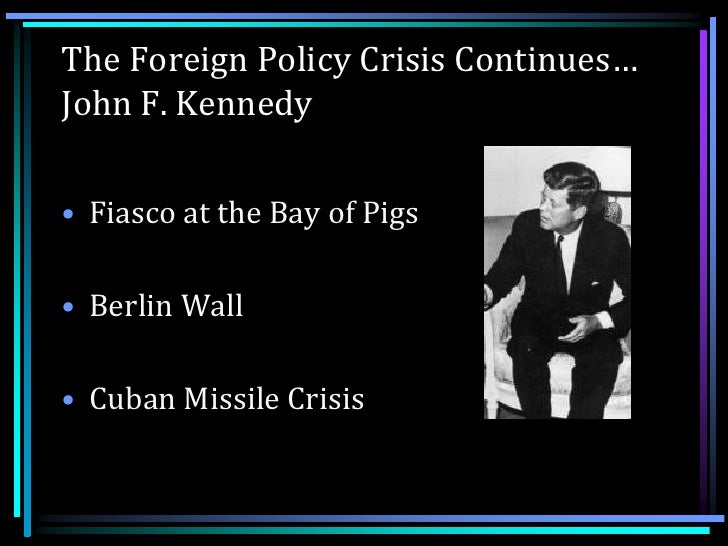 jfk s foreign policy Kennedy's new frontier is remembered today more for its foreign policy successes and blunders - the cuban missile crisis, the bay of pigs, vietnam - than for domestic policy jfk was president at the height of the cold war, and foreign policy initiatives and crisis often dominated the agenda.
