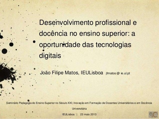 Desenvolvimento profissional edocência no ensino superior: aoportunidade das tecnologiasdigitaisJoão Filipe Matos, IEULisb...