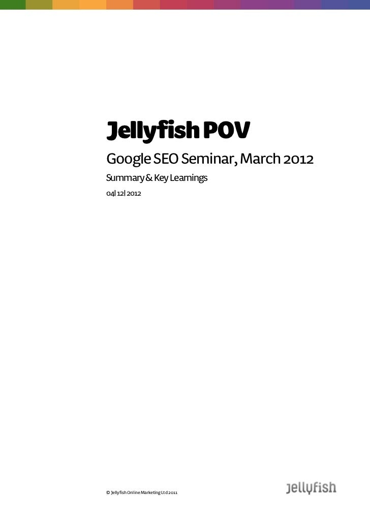 Jellyfish POVGoogle SEO Seminar, March 2012Summary & Key Learnings12| 04| 2012© Jellyfish Online Marketing Ltd 2011