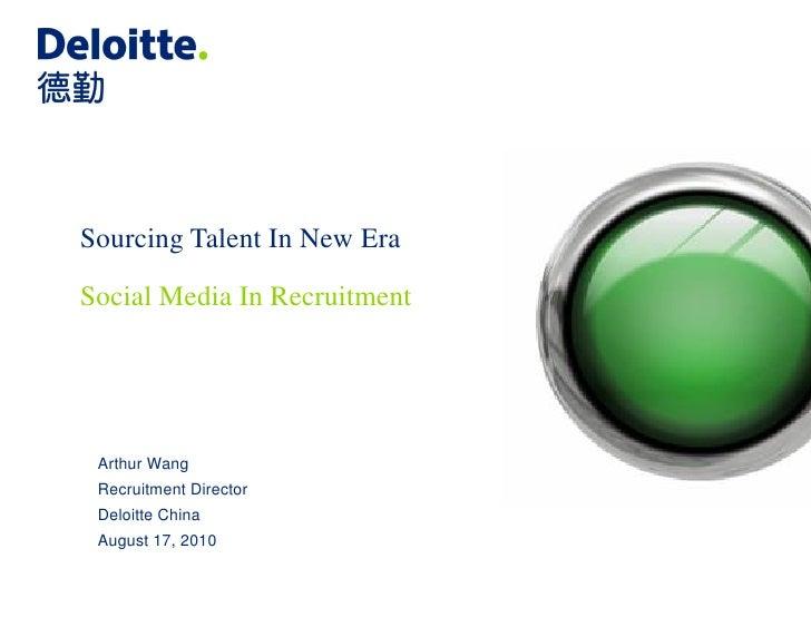 Sourcing Talent In New Era Social Media In Recruitment      Arthur Wang  Recruitment Director  Deloitte China  August 17, ...