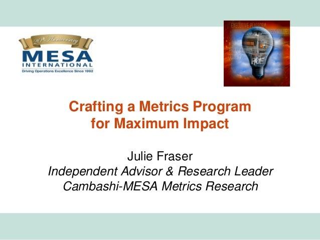 Crafting a Metrics Program                  for Maximum Impact                      Julie Fraser         Independent Advis...
