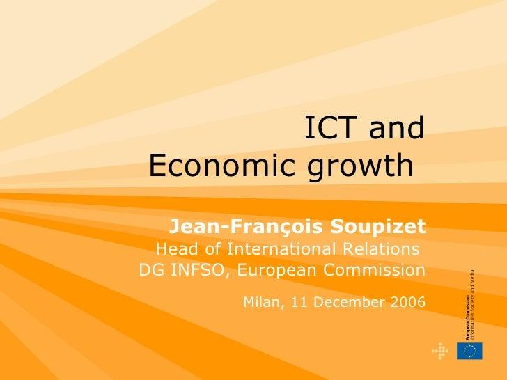 ICT and Economic growth  Jean-François Soupizet Head of International Relations  DG INFSO, European Commission Milan, 11 D...