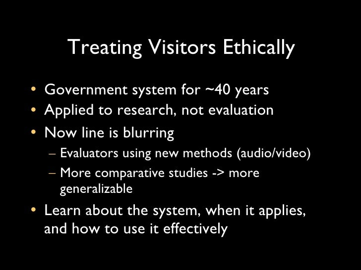 Treating Visitors Ethically <ul><li>Government system for ~40 years </li></ul><ul><li>Applied to research, not evaluation ...