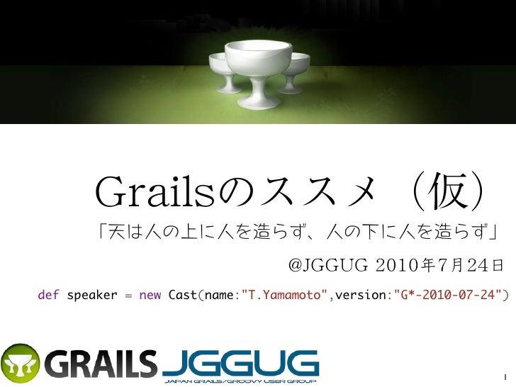 Grailsのススメ(仮)       「天は人の上に人を造らず、人の下に人を造らず」                                  @JGGUG 2010年7月24日defspeaker = newCast(name:...