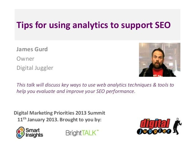 Tips for using analytics to support SEO James Gurd Owner Digital Juggler This talk will discuss key ways to use web analyt...