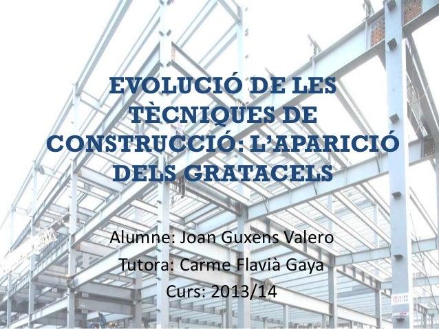 EVOLUCIÓ DE LES TÈCNIQUES DE CONSTRUCCIÓ: L'APARICIÓ DELS GRATACELS Alumne: Joan Guxens Valero Tutora: Carme Flavià Gaya C...