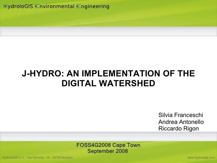 J-HYDRO: AN IMPLEMENTATION OF THE DIGITAL WATERSHED Silvia Franceschi Andrea Antonello Riccardo Rigon FOSS4G2008 Cape Town...
