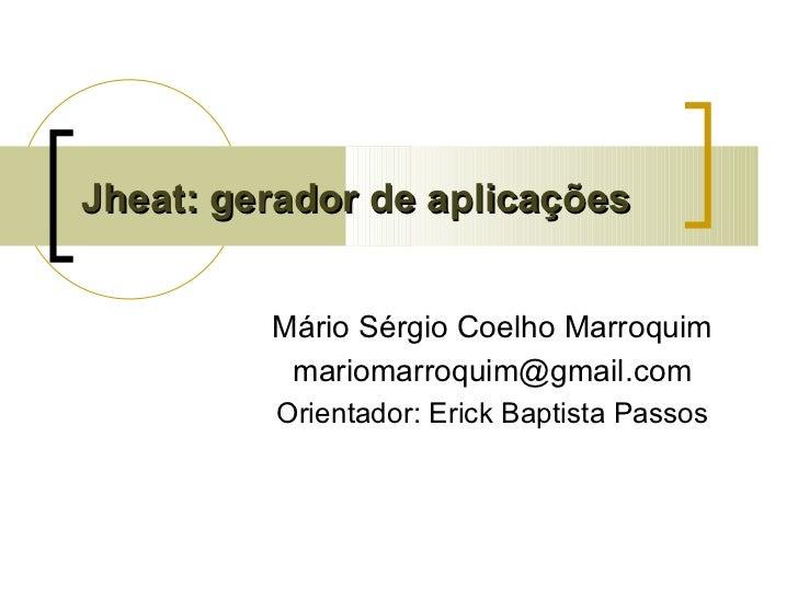 Jheat: gerador de aplicações Mário Sérgio Coelho Marroquim [email_address] Orientador: Erick Baptista Passos
