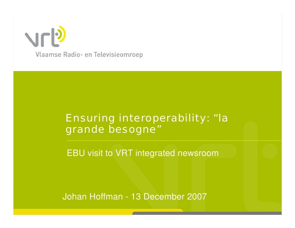 "Ensuring interoperability: ""la grande besogne""  EBU visit to VRT integrated newsroom                      g    Johan Hoffm..."