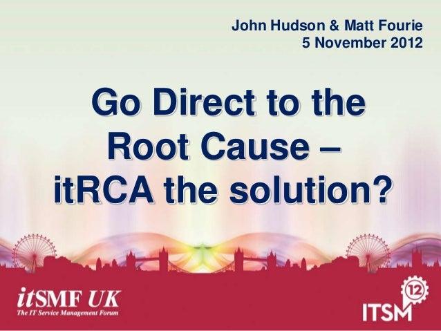 John Hudson & Matt Fourie 5 November 2012  Go Direct to the Root Cause – itRCA the solution?