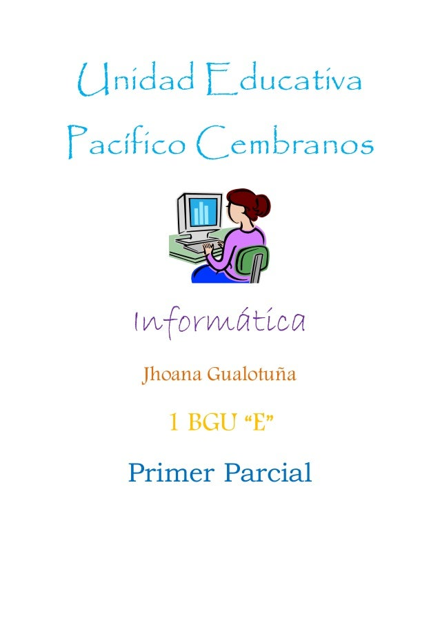 """Unidad Educativa Pacífico Cembranos Informática Jhoana Gualotuña 1 BGU """"E"""" Primer Parcial"""