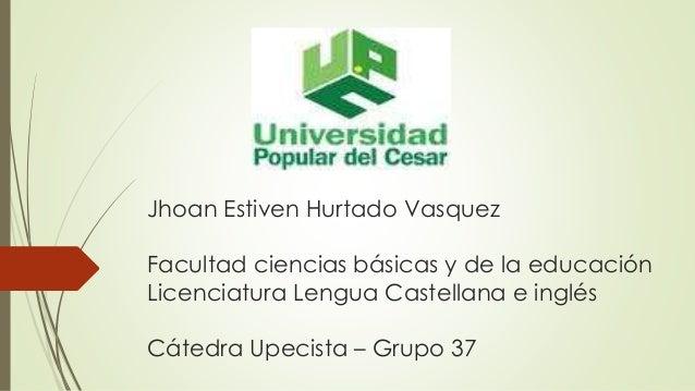 Jhoan Estiven Hurtado Vasquez  Facultad ciencias básicas y de la educación  Licenciatura Lengua Castellana e inglés  Cáted...