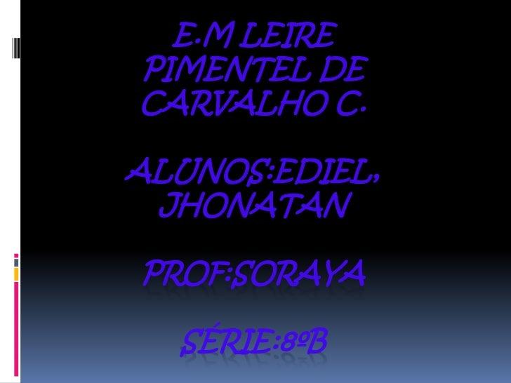 E.M LEIREPIMENTEL DECARVALHO C.ALUNOS:EDIEL, JHONATANPROF:SORAYA  SÉRIE:8ºB