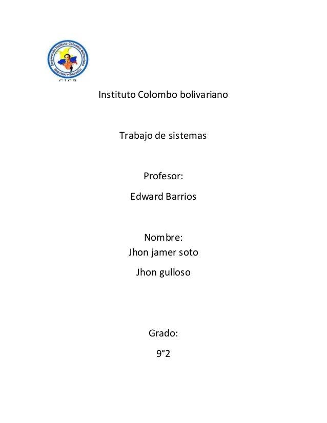 Instituto Colombo bolivariano Trabajo de sistemas Profesor: Edward Barrios Nombre: Jhon jamer soto Jhon gulloso Grado: 9°2
