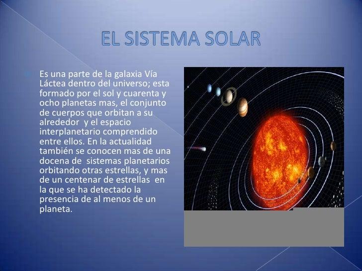 EL SISTEMA SOLAR<br />Es una parte de la galaxia Vía Láctea dentro del universo; esta formado por el sol y cuarenta y ocho...