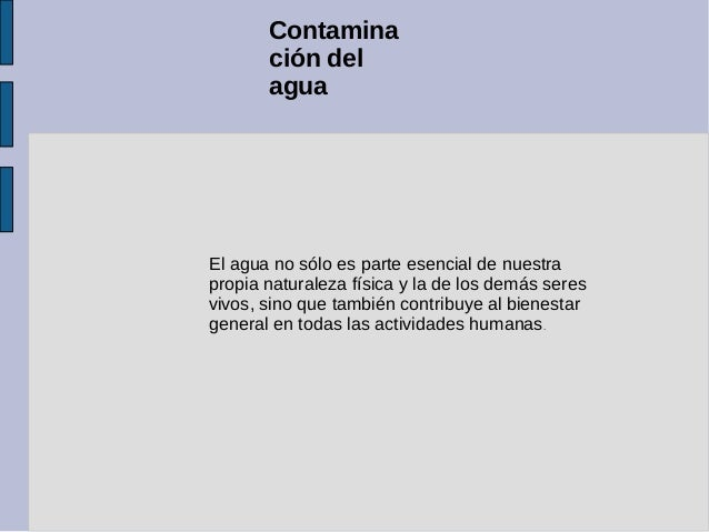 Contamina       ción del       aguaEl agua no sólo es parte esencial de nuestrapropia naturaleza física y la de los demás ...