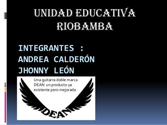 Unidad educativa Riobamba INTEGRANTES : ANDREA CALDERÓN JHONNY LEÓN Una guitarra doble marca DEAN un producto ya existente...