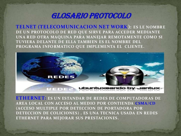 GLOSARIO PROTOCOLO<br />TELNET (TELECOMUNICACION NET WORK): ES LE NOMBRE DE UN PROTOCOLO DE RED QUE SIRVE PARA ACCEDER MED...