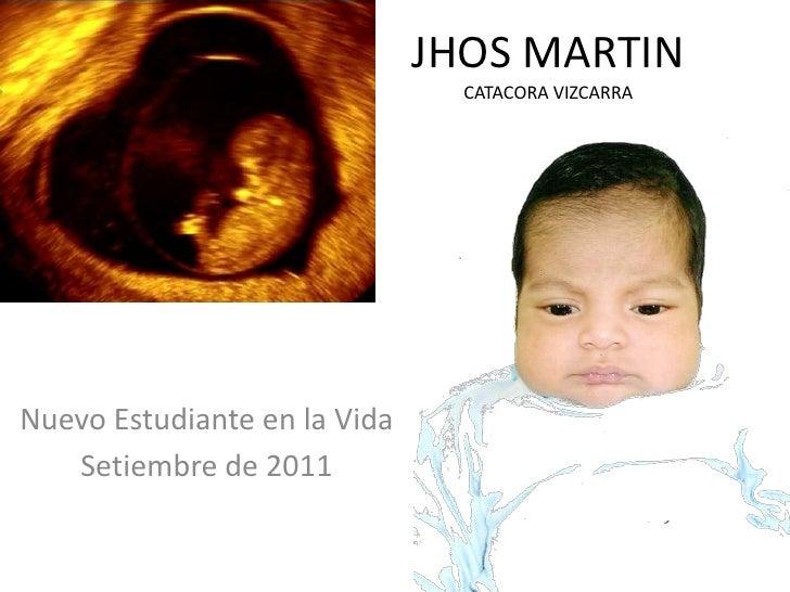 JHOS MARTINCATACORA VIZCARRA<br />Nuevo Estudiante en la Vida<br />Setiembre de 2011<br />