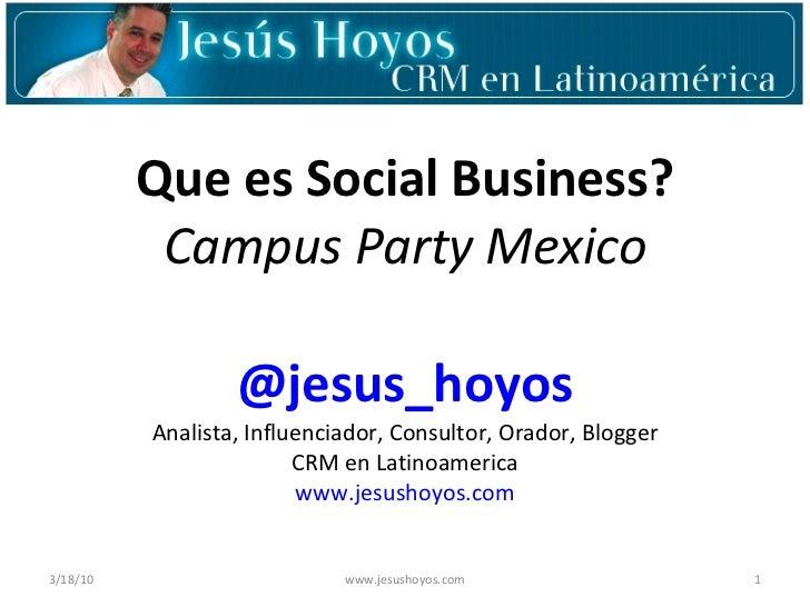Que es Social Business? Campus Party Mexico @jesus_hoyos Analista, Influenciador, Consultor, Orador, Blogger CRM en Latino...