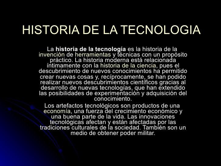 HISTORIA DE LA TECNOLOGIA La  historia de la tecnología  es la historia de la  invención  de  herramientas  y técnicas con...