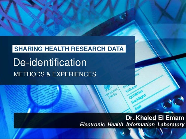SHARING HEALTH RESEARCH DATADe-identificationMETHODS & EXPERIENCES                                 Dr. Khaled El Emam     ...