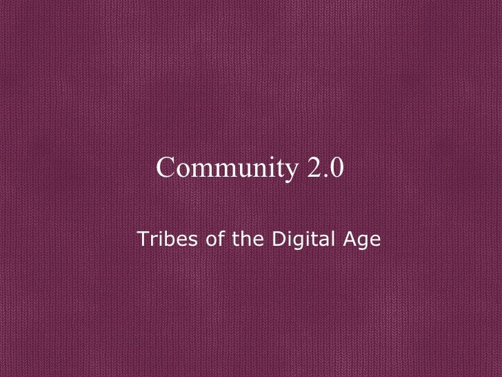 Community 2.0 Tribes of the Digital Age