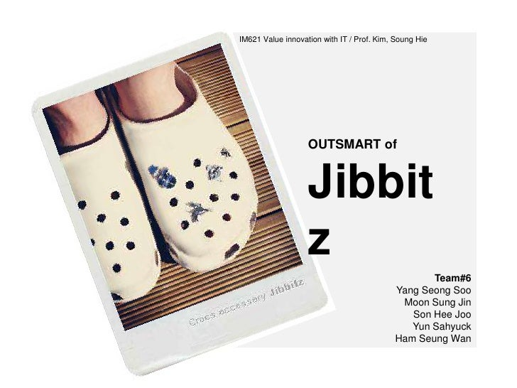 IM621 Value innovation with IT / Prof. Kim, Soung Hie<br />OUTSMART ofJibbitz<br />Team#6Yang Seong Soo<br />Moon Sung Jin...