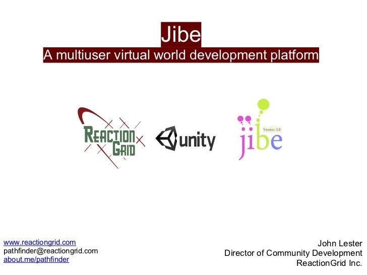 Jibe           A multiuser virtual world development platformwww.reactiongrid.com                                         ...
