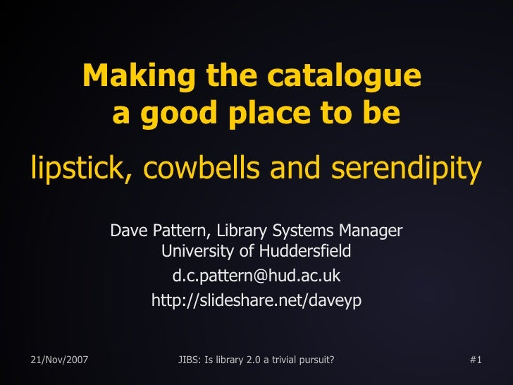 Making the catalogue  a good place to be lipstick, cowbells and serendipity Dave Pattern, Library Systems Manager Universi...