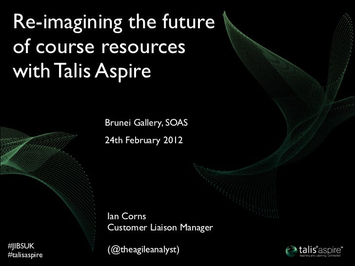 Re-imagining the future of course resources with Talis Aspire               Brunei Gallery, SOAS               24th Februa...