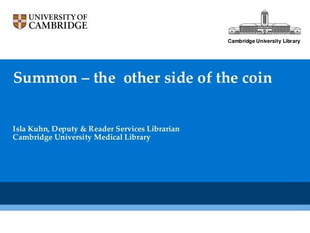 Cambridge University LibrarySummon – the other side of the coinIsla Kuhn, Deputy & Reader Services LibrarianCambridge Univ...