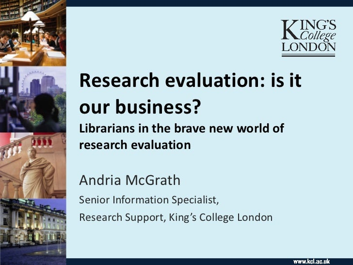 Research evaluation: is it our business?  Librarians in the brave new world of research evaluation Andria McGrath Senior I...