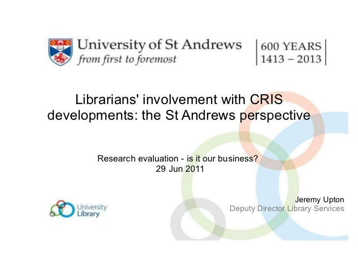 Librarians' involvement with CRIS developments: the St Andrews perspective Research evaluation - is it our business?   29 ...